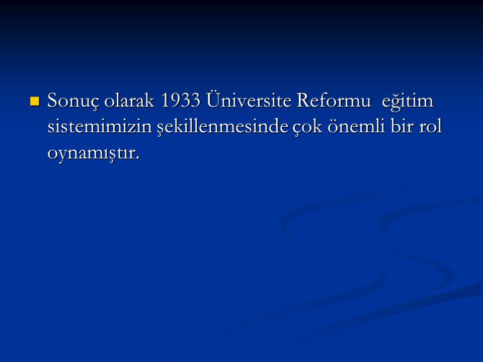Sonuç olarak 1933 Üniversite Reformu eğitim sistemimizin şekillenmesinde çok önemli bir rol oynamıştır. Sonuç olarak 1933 Üniversite Reformu eğitim si