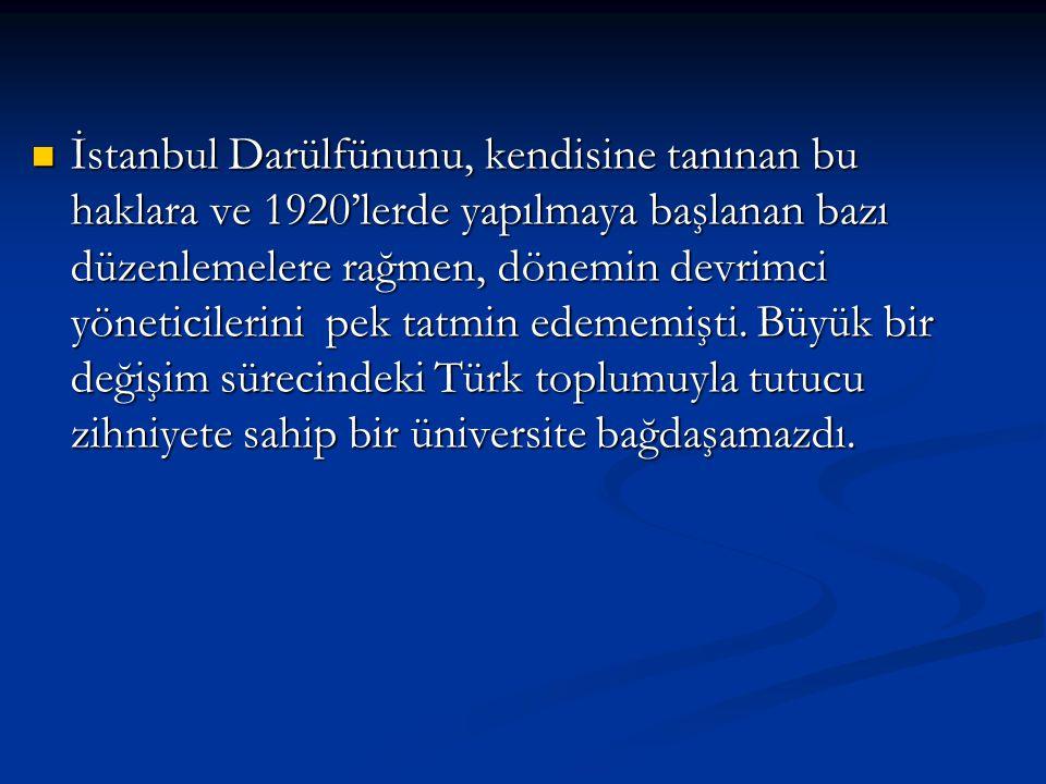İstanbul Darülfünunu, kendisine tanınan bu haklara ve 1920'lerde yapılmaya başlanan bazı düzenlemelere rağmen, dönemin devrimci yöneticilerini pek tat