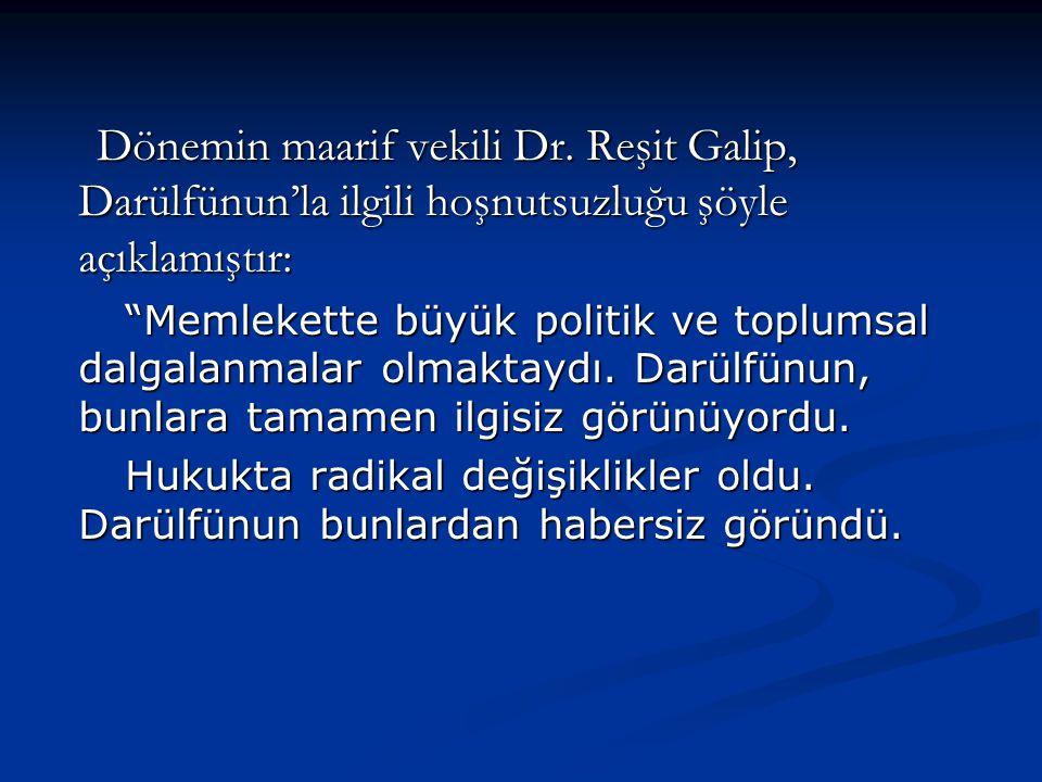 Dönemin maarif vekili Dr. Reşit Galip, Darülfünun'la ilgili hoşnutsuzluğu şöyle açıklamıştır: Dönemin maarif vekili Dr. Reşit Galip, Darülfünun'la ilg