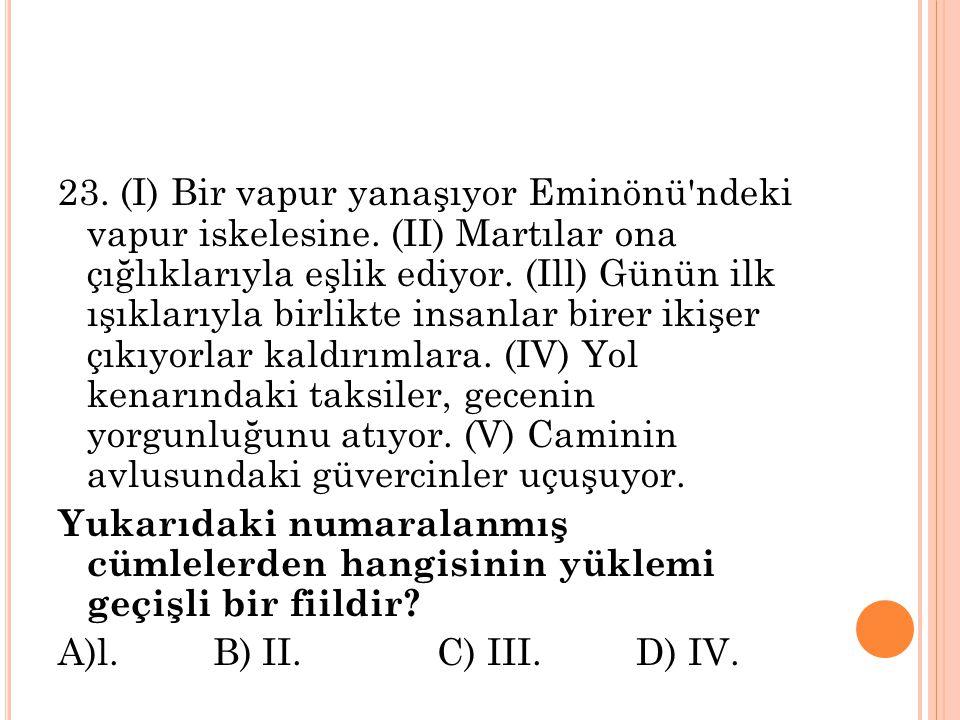 23. (I) Bir vapur yanaşıyor Eminönü'ndeki vapur iskelesine. (II) Martılar ona çığlıklarıyla eşlik ediyor. (Ill) Günün ilk ışıklarıyla birlikte insanl