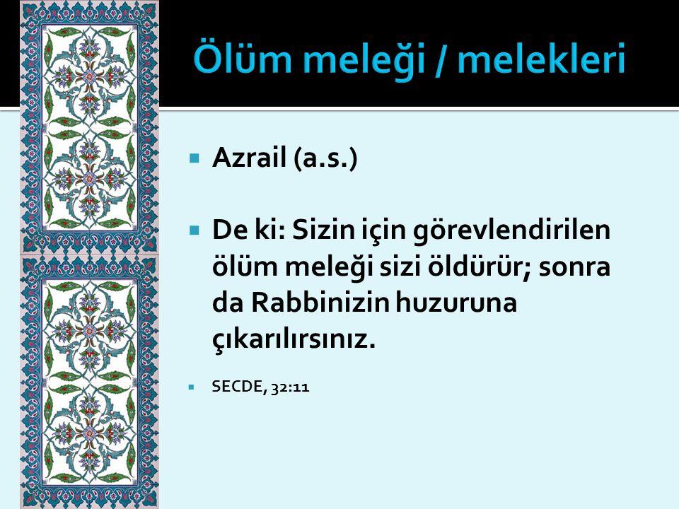  Azrail (a.s.)  De ki: Sizin için görevlendirilen ölüm meleği sizi öldürür; sonra da Rabbinizin huzuruna çıkarılırsınız.  SECDE, 32:11