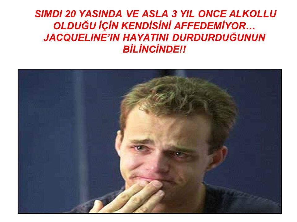 SIMDI 20 YASINDA VE ASLA 3 YIL ONCE ALKOLLU OLDUĞU İÇİN KENDİSİNİ AFFEDEMİYOR… JACQUELINE'IN HAYATINI DURDURDUĞUNUN BİLİNCİNDE!!