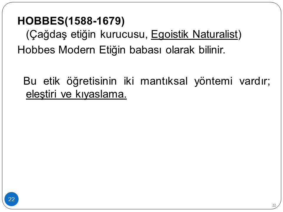 22 HOBBES(1588-1679) (Çağdaş etiğin kurucusu, Egoistik Naturalist) Hobbes Modern Etiğin babası olarak bilinir. Bu etik öğretisinin iki mantıksal yönte