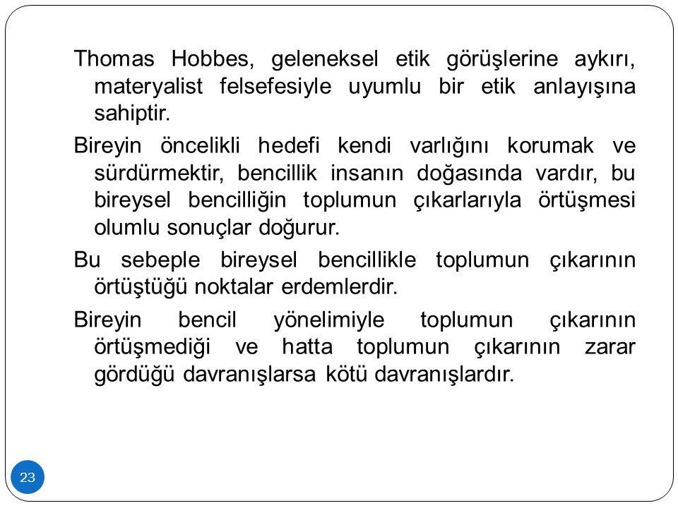 23 Thomas Hobbes, geleneksel etik görüşlerine aykırı, materyalist felsefesiyle uyumlu bir etik anlayışına sahiptir. Bireyin öncelikli hedefi kendi var