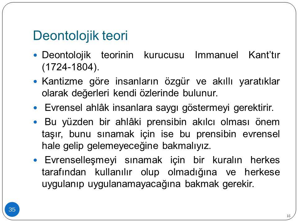 Deontolojik teori 35 Deontolojik teorinin kurucusu Immanuel Kant'tır (1724-1804). Kantizme göre insanların özgür ve akıllı yaratıklar olarak değerleri