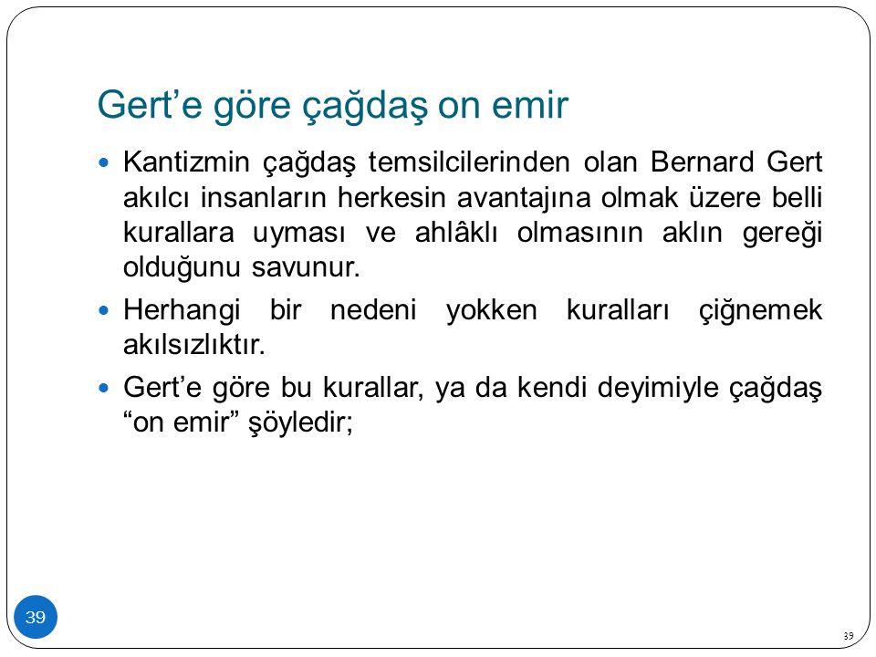 Gert'e göre çağdaş on emir 39 Kantizmin çağdaş temsilcilerinden olan Bernard Gert akılcı insanların herkesin avantajına olmak üzere belli kurallara uy