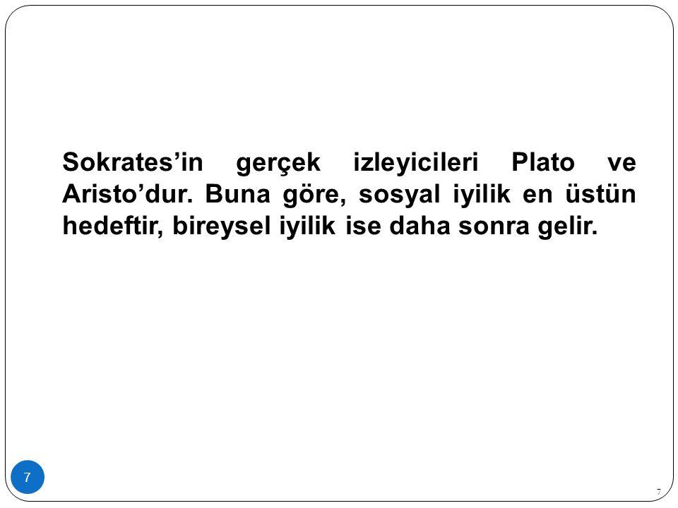 7 Sokrates'in gerçek izleyicileri Plato ve Aristo'dur. Buna göre, sosyal iyilik en üstün hedeftir, bireysel iyilik ise daha sonra gelir. 7