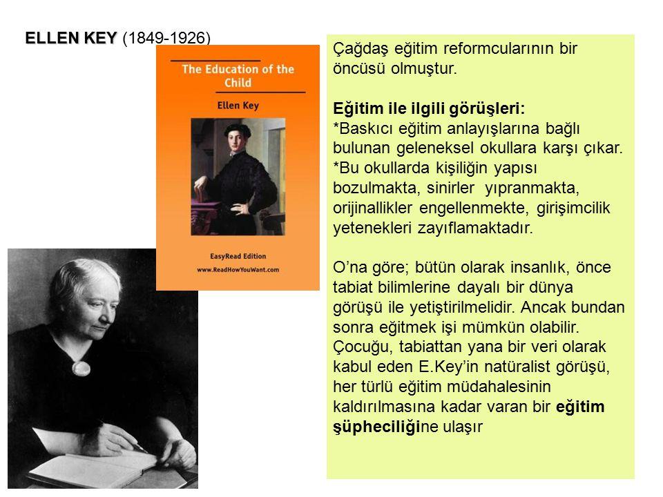 ELLEN KEY ELLEN KEY (1849-1926) Çağdaş eğitim reformcularının bir öncüsü olmuştur. Eğitim ile ilgili görüşleri: *Baskıcı eğitim anlayışlarına bağlı bu