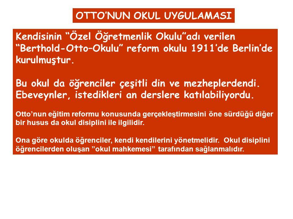 """OTTO'NUN OKUL UYGULAMASI Kendisinin """"Özel Öğretmenlik Okulu""""adı verilen """"Berthold-Otto–Okulu"""" reform okulu 1911'de Berlin'de kurulmuştur. Bu okul da ö"""