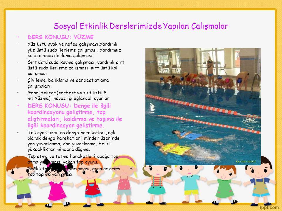 Sosyal Etkinlik Derslerimizde Yapılan Çalışmalar DERS KONUSU: YÜZME Yüz üstü ayak ve nefes çalışması,Yardımlı yüz üstü suda ilerleme çalışması, Yardımsız su üzerinde ilerleme çalışması Sırt üstü suda kayma çalışması, yardımlı sırt üstü suda ilerleme çalışması, sırt üstü kol çalışması Çivileme, balıklama ve serbest atlama çalışmaları.