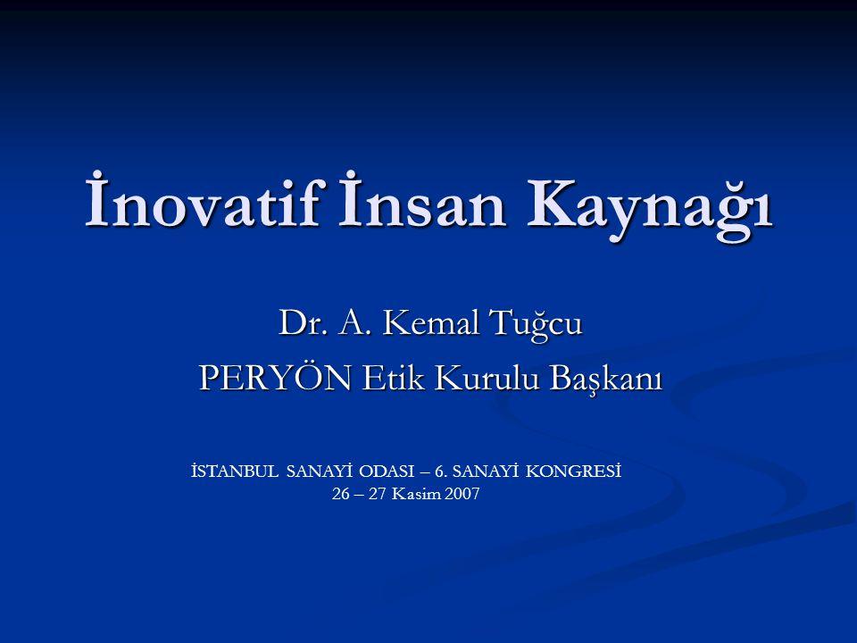 İnovatif İnsan Kaynağı Dr. A. Kemal Tuğcu PERYÖN Etik Kurulu Başkanı İSTANBUL SANAYİ ODASI – 6.