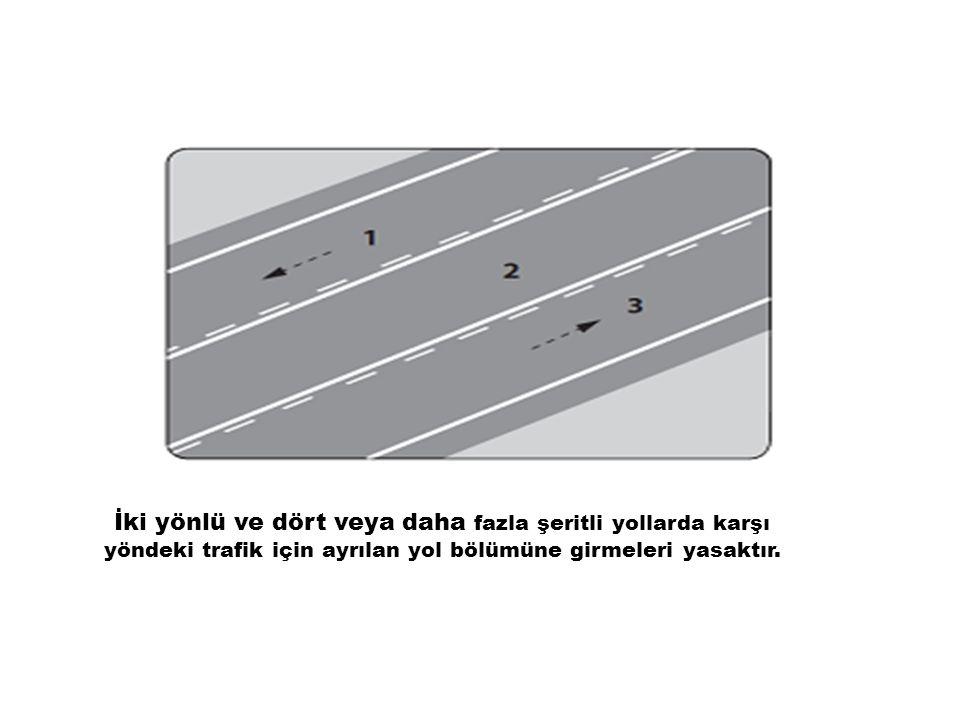 İki yönlü ve dört veya daha fazla şeritli yollarda karşı yöndeki trafik için ayrılan yol bölümüne girmeleri yasaktır.