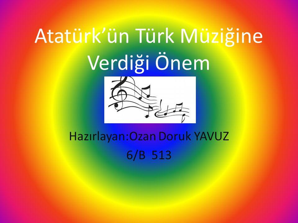 Atatürk'ün Türk Müziğine Verdiği Önem Hazırlayan:Ozan Doruk YAVUZ 6/B 513