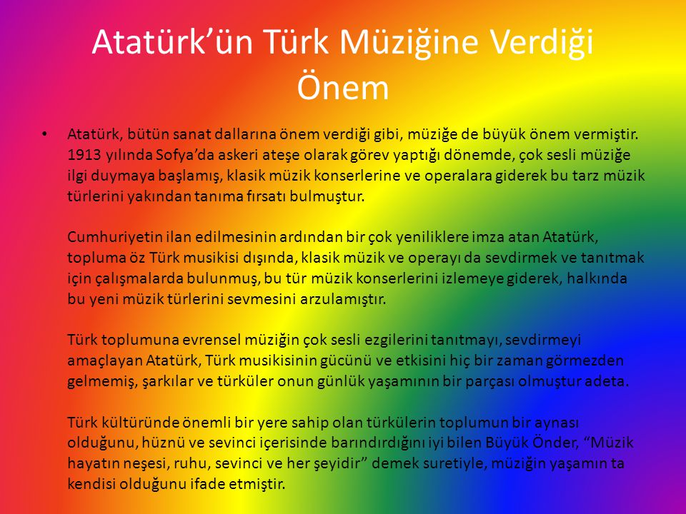 Atatürk'ün Türk Müziğine Verdiği Önem Atatürk, bütün sanat dallarına önem verdiği gibi, müziğe de büyük önem vermiştir. 1913 yılında Sofya'da askeri a