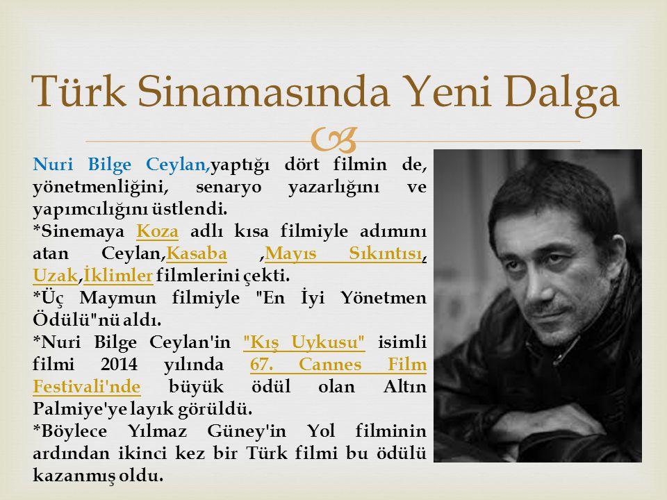  Türk Sinamasında Yeni Dalga Nuri Bilge Ceylan,yaptığı dört filmin de, yönetmenliğini, senaryo yazarlığını ve yapımcılığını üstlendi.