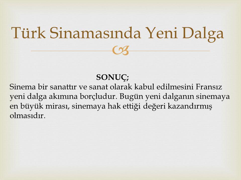  Türk Sinamasında Yeni Dalga SONUÇ; Sinema bir sanattır ve sanat olarak kabul edilmesini Fransız yeni dalga akımına borçludur.
