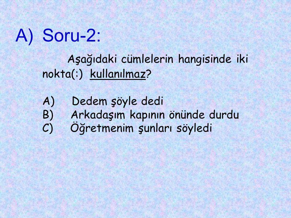 A)Soru-2: Aşağıdaki cümlelerin hangisinde iki nokta(:) kullanılmaz.