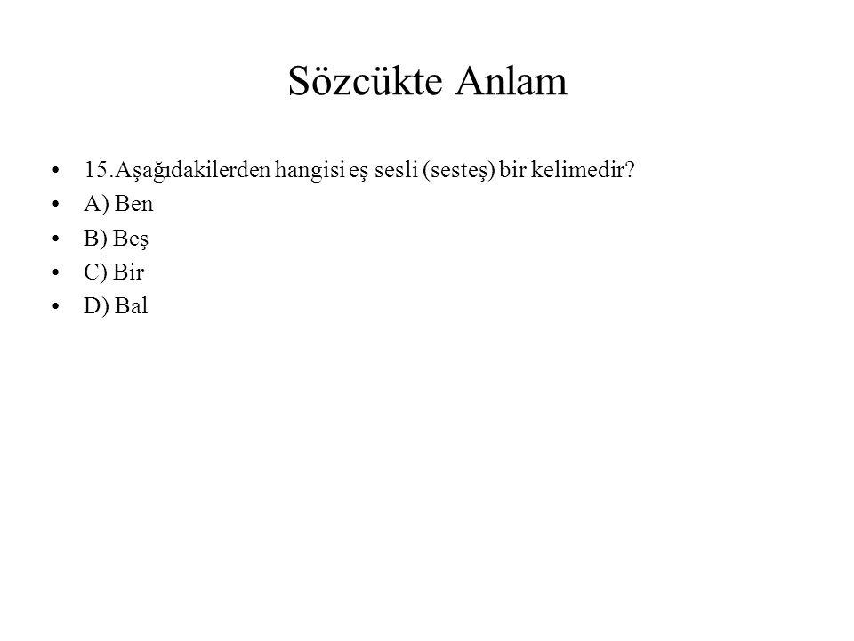 Sözcükte Anlam 15.Aşağıdakilerden hangisi eş sesli (sesteş) bir kelimedir? A) Ben B) Beş C) Bir D) Bal
