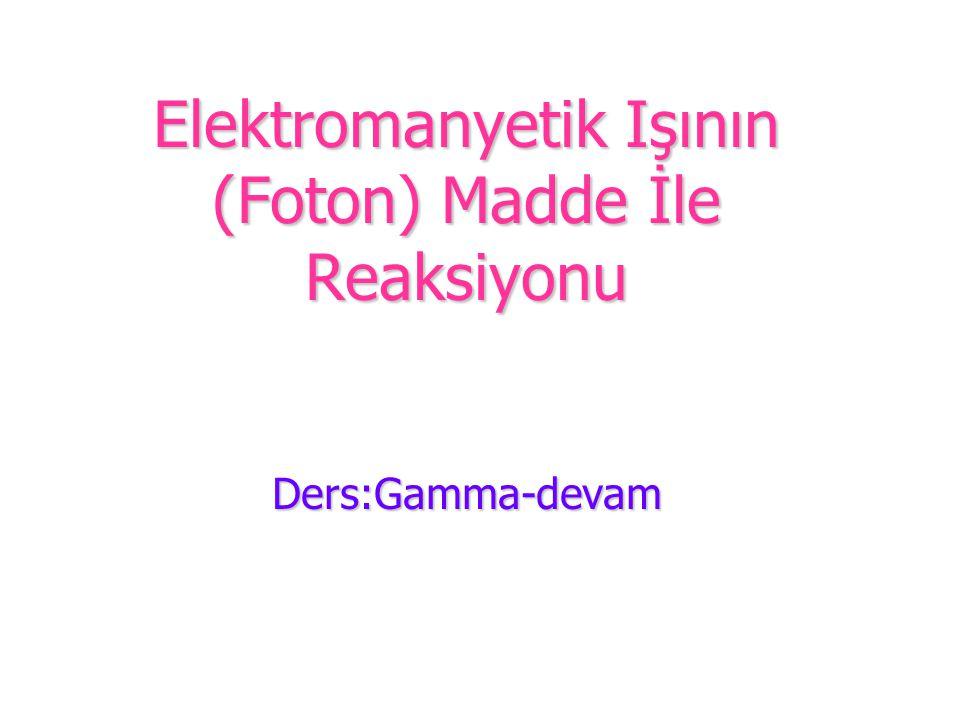 Elektromanyetik Işının (Foton) Madde İle Reaksiyonu Ders:Gamma-devam