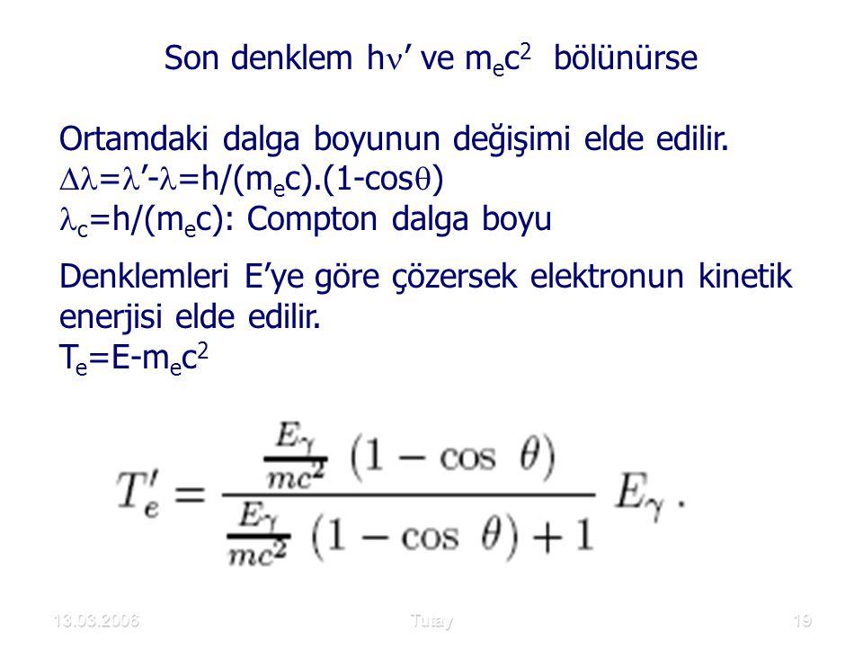 13.03.2006Tutay19 Son denklem h ' ve m e c 2 bölünürse Ortamdaki dalga boyunun değişimi elde edilir.  = '- =h/(m e c).(1-cos  ) c =h/(m e c): Compto