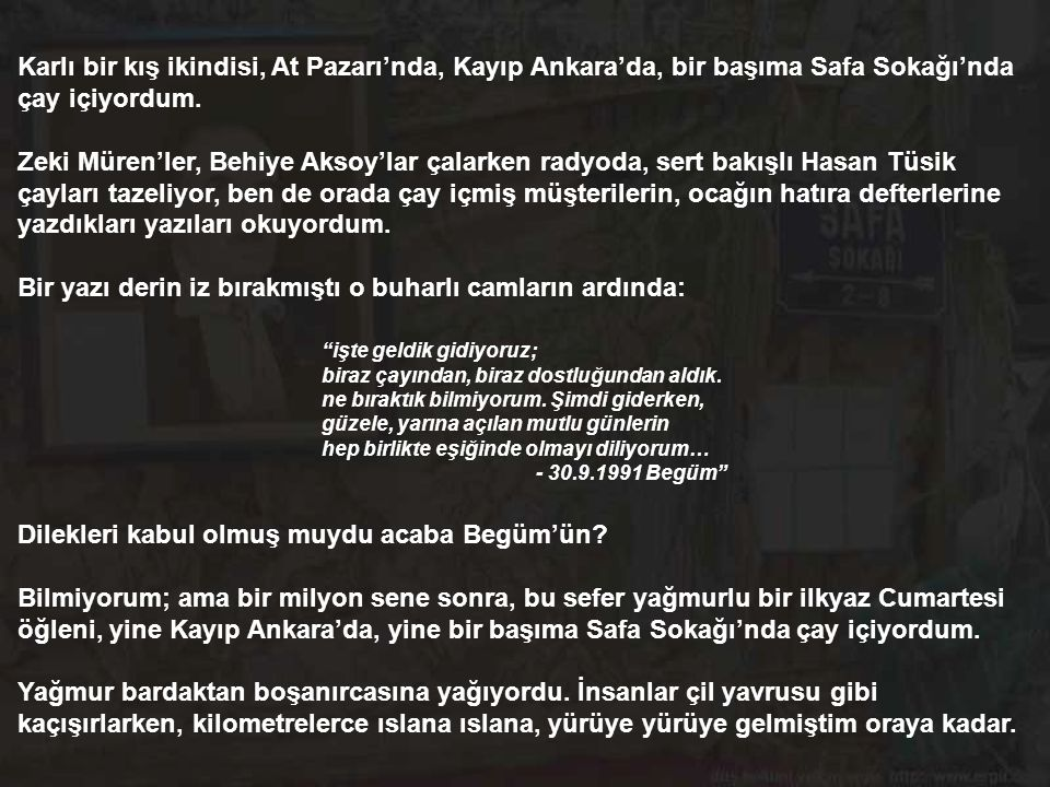 Yolculuğum geçmişe, şehrin öteki yanına; eski Ankara'nın At Pazarı - Sefa Sokağı'na, çaycı Hasan Tüsik'in bugün var - yarın yok, mahur saz semaisi gibi mekanına...