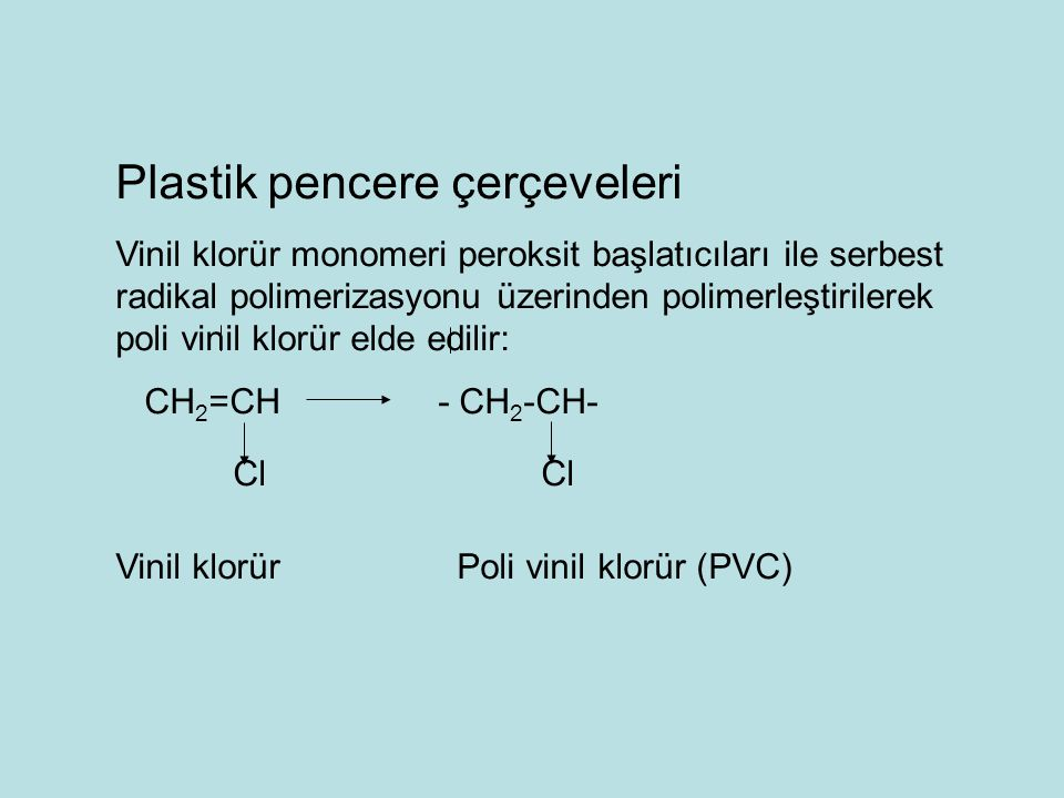 Plastik pencere çerçeveleri Vinil klorür monomeri peroksit başlatıcıları ile serbest radikal polimerizasyonu üzerinden polimerleştirilerek poli vinil klorür elde edilir: CH 2 =CH - CH 2 -CH- Cl Cl Vinil klorür Poli vinil klorür (PVC)