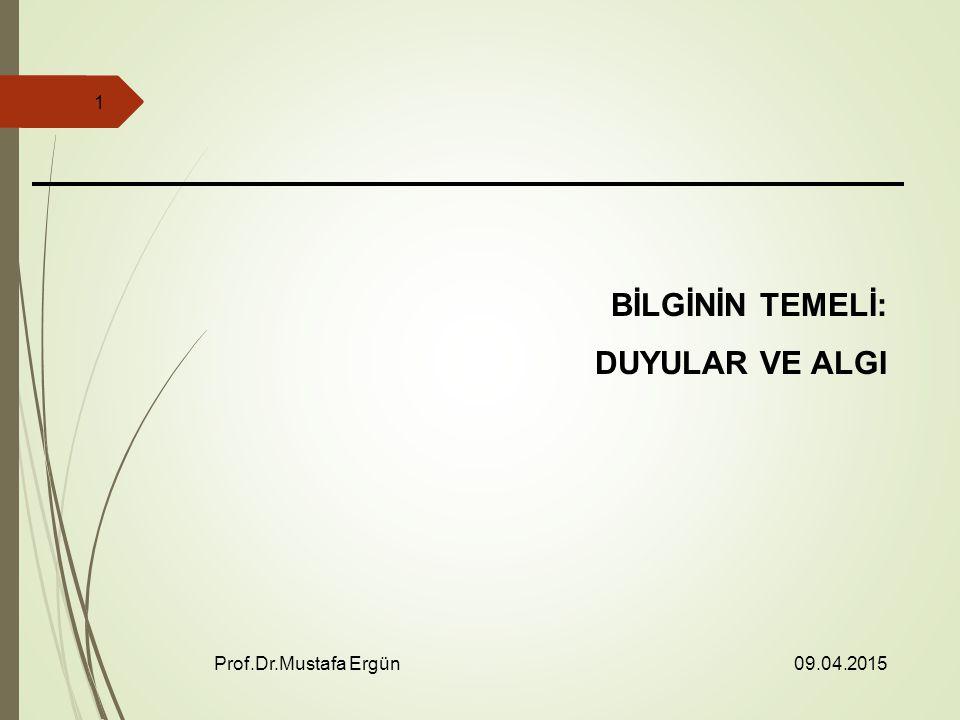 09.04.2015 Prof.Dr.Mustafa Ergün 1 BİLGİNİN TEMELİ: DUYULAR VE ALGI