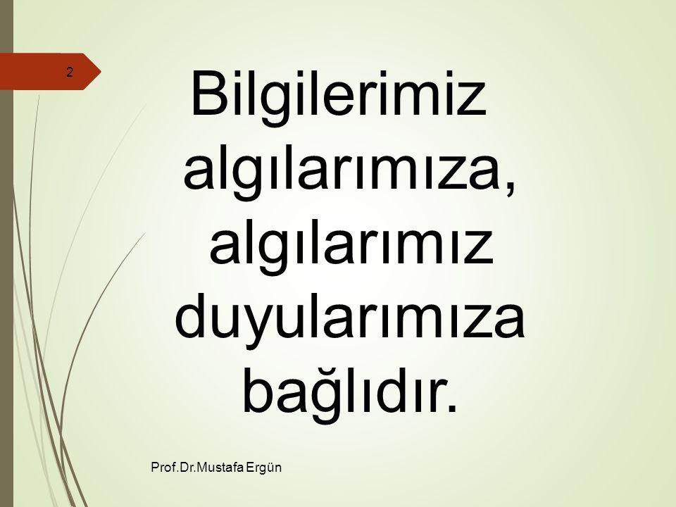 Prof.Dr.Mustafa Ergün 2 Bilgilerimiz algılarımıza, algılarımız duyularımıza bağlıdır.