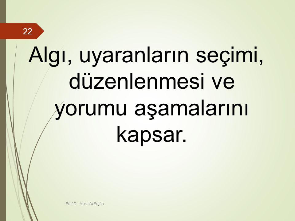 Prof.Dr. Mustafa Ergün 22 Algı, uyaranların seçimi, düzenlenmesi ve yorumu aşamalarını kapsar.