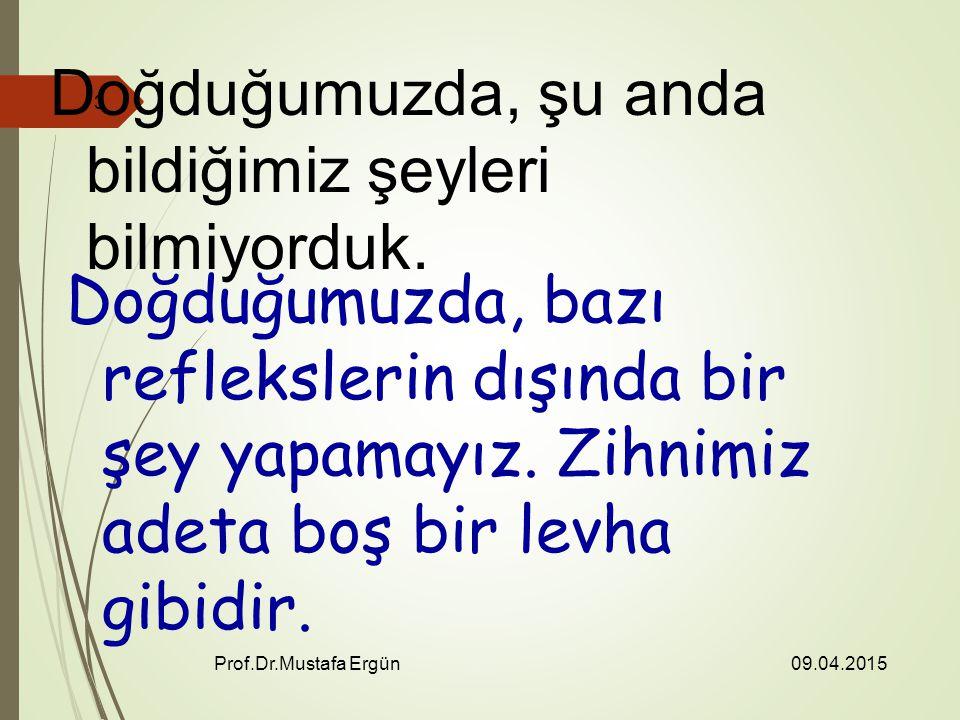 09.04.2015 Prof.Dr.Mustafa Ergün 3 Doğduğumuzda, şu anda bildiğimiz şeyleri bilmiyorduk.