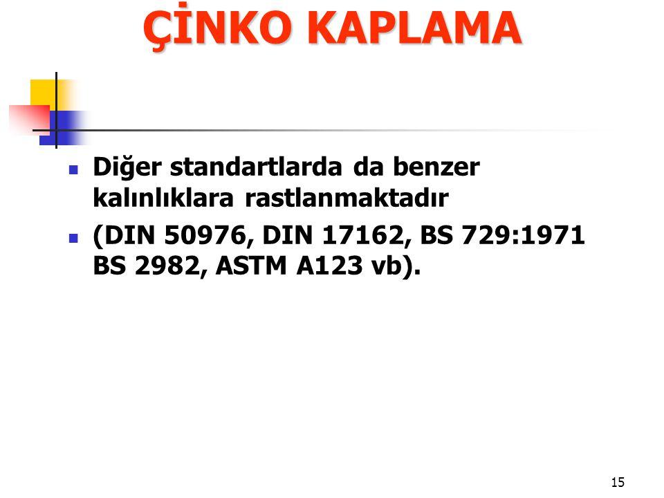 15 Diğer standartlarda da benzer kalınlıklara rastlanmaktadır (DIN 50976, DIN 17162, BS 729:1971 BS 2982, ASTM A123 vb). ÇİNKO KAPLAMA