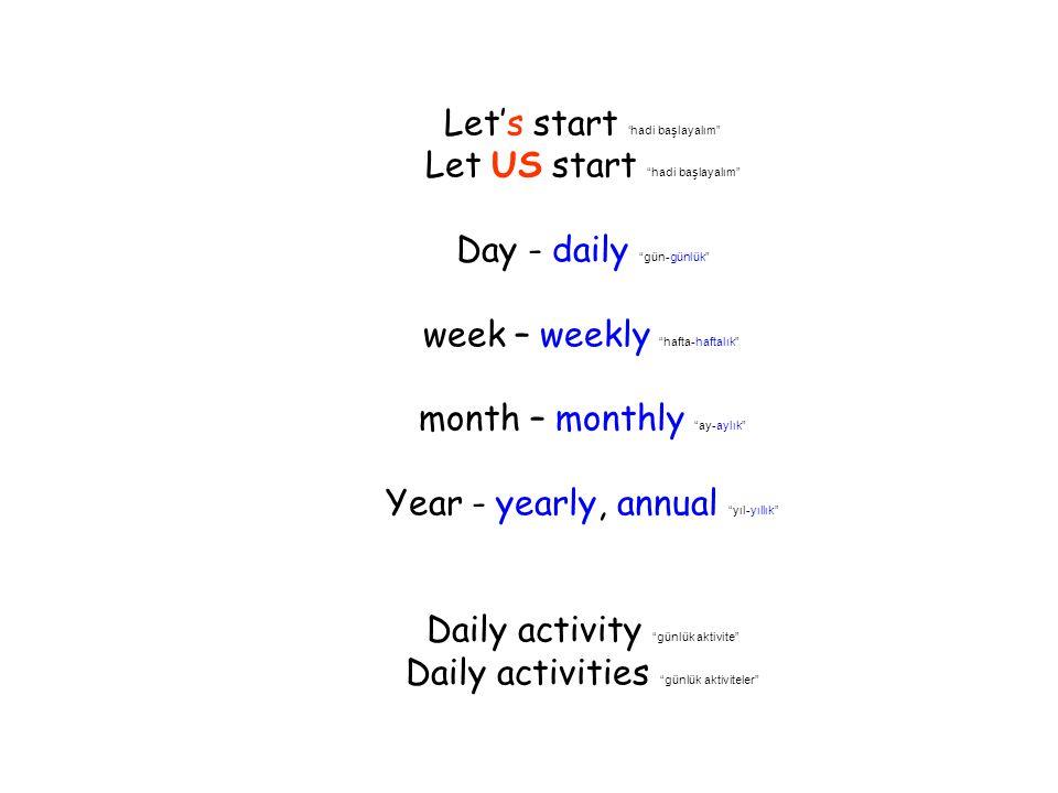 Let's start 'hadi başlayalım Let US start hadi başlayalım Day - daily gün-günlük week – weekly hafta-haftalık month – monthly ay-aylık Year - yearly, annual yıl-yıllık Daily activity günlük aktivite Daily activities günlük aktiviteler
