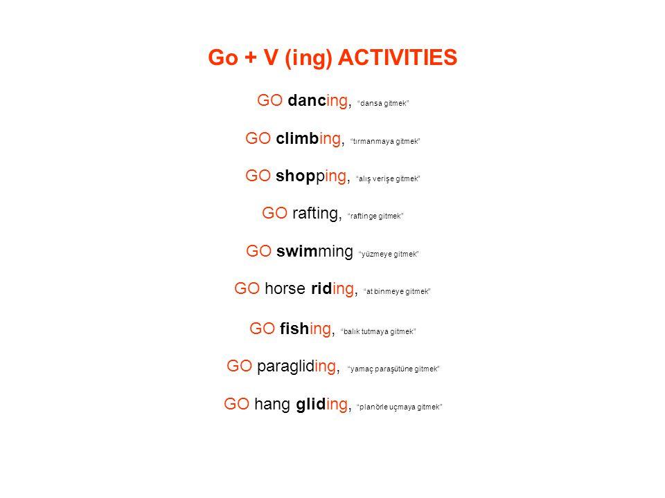 Go + V (ing) ACTIVITIES GO dancing, dansa gitmek GO climbing, tırmanmaya gitmek GO shopping, alış verişe gitmek GO rafting, raftinge gitmek GO swimming yüzmeye gitmek GO horse riding, at binmeye gitmek GO fishing, balık tutmaya gitmek GO paragliding, yamaç paraşütüne gitmek GO hang gliding, planörle uçmaya gitmek