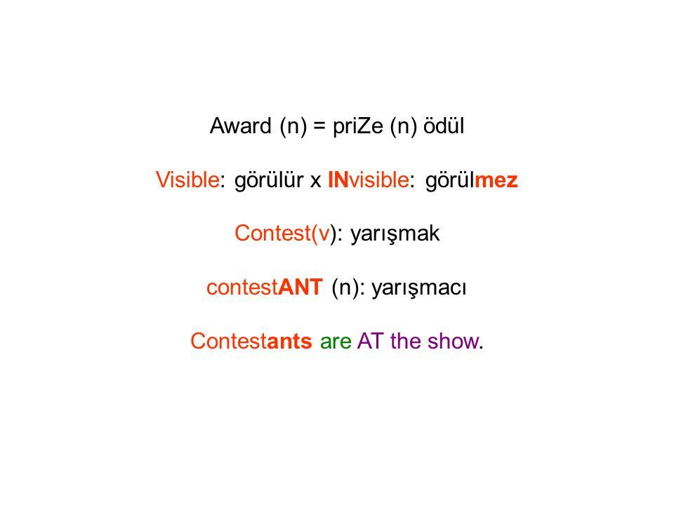 Award (n) = priZe (n) ödül Visible: görülür x INvisible: görülmez Contest(v): yarışmak contestANT (n): yarışmacı Contestants are AT the show.