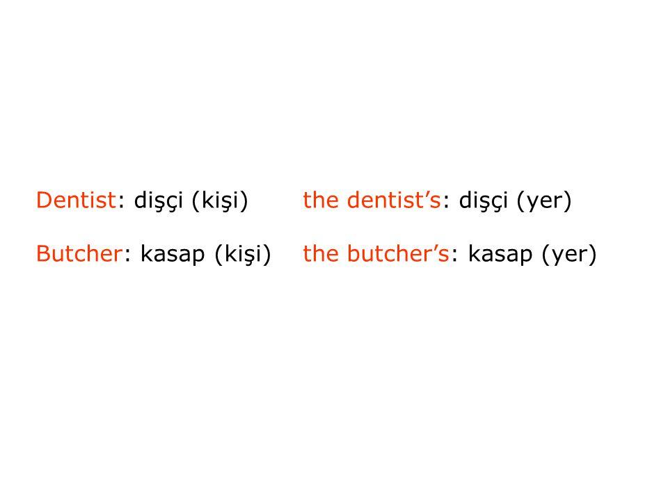 Dentist: dişçi (kişi)the dentist's: dişçi (yer) Butcher: kasap (kişi)the butcher's: kasap (yer)