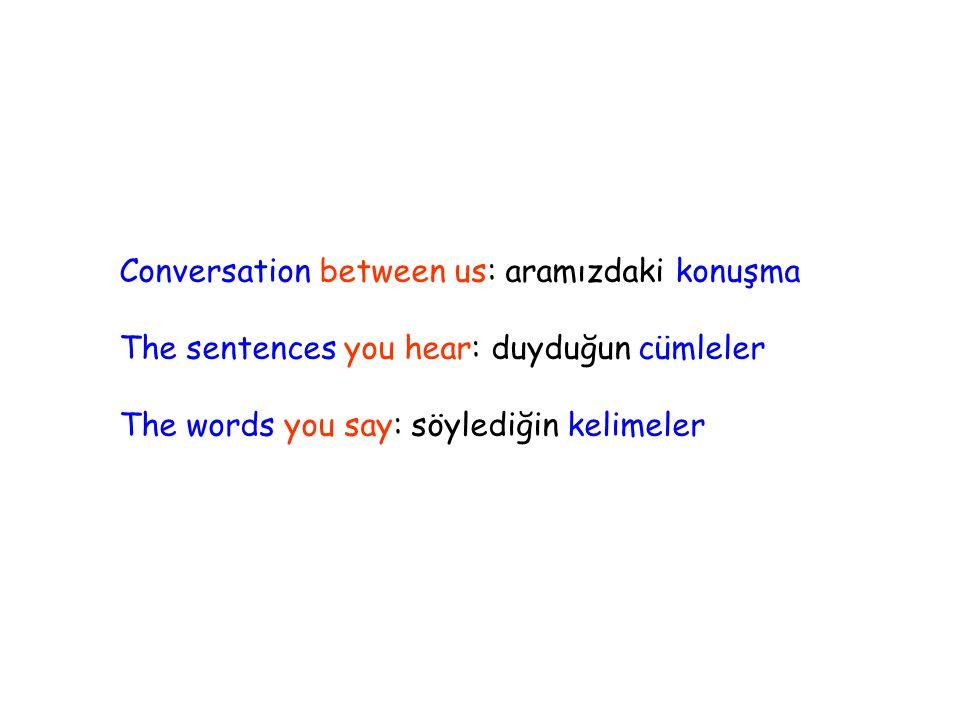 Conversation between us: aramızdaki konuşma The sentences you hear: duyduğun cümleler The words you say: söylediğin kelimeler