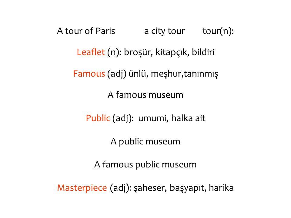 A tour of Parisa city tourtour(n): Leaflet (n): broşür, kitapçık, bildiri Famous (adj) ünlü, meşhur,tanınmış A famous museum Public (adj): umumi, halka ait A public museum A famous public museum Masterpiece (adj): şaheser, başyapıt, harika