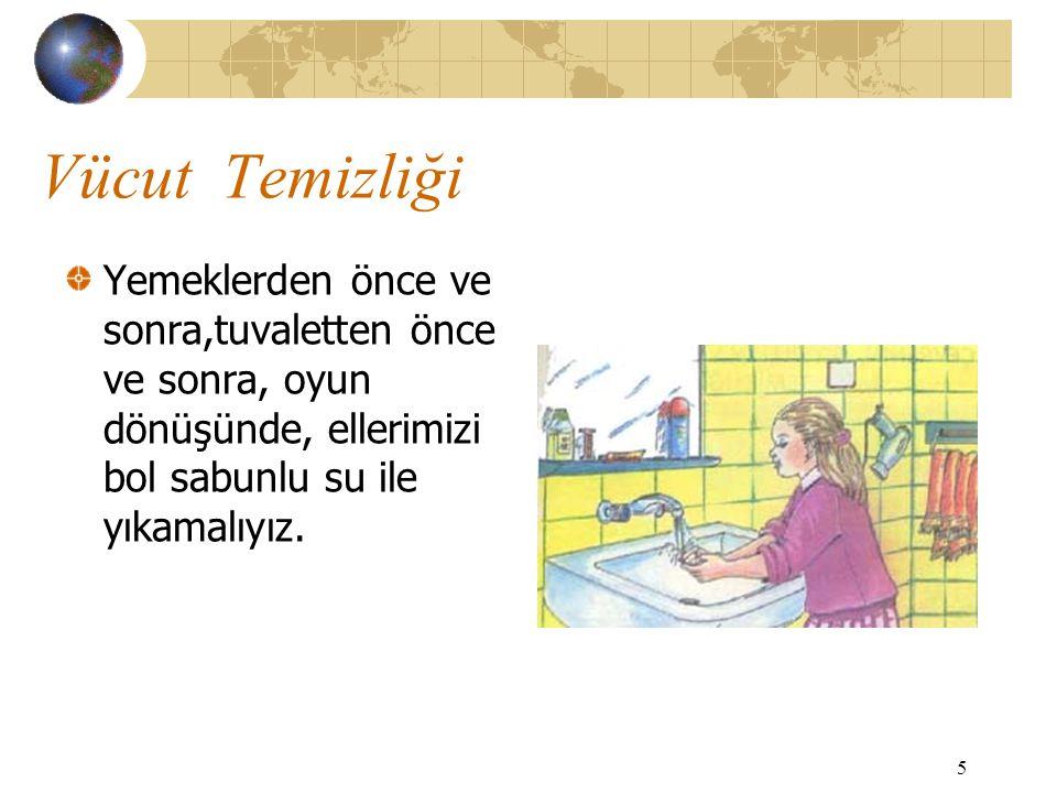 5 Vücut Temizliği Yemeklerden önce ve sonra,tuvaletten önce ve sonra, oyun dönüşünde, ellerimizi bol sabunlu su ile yıkamalıyız.