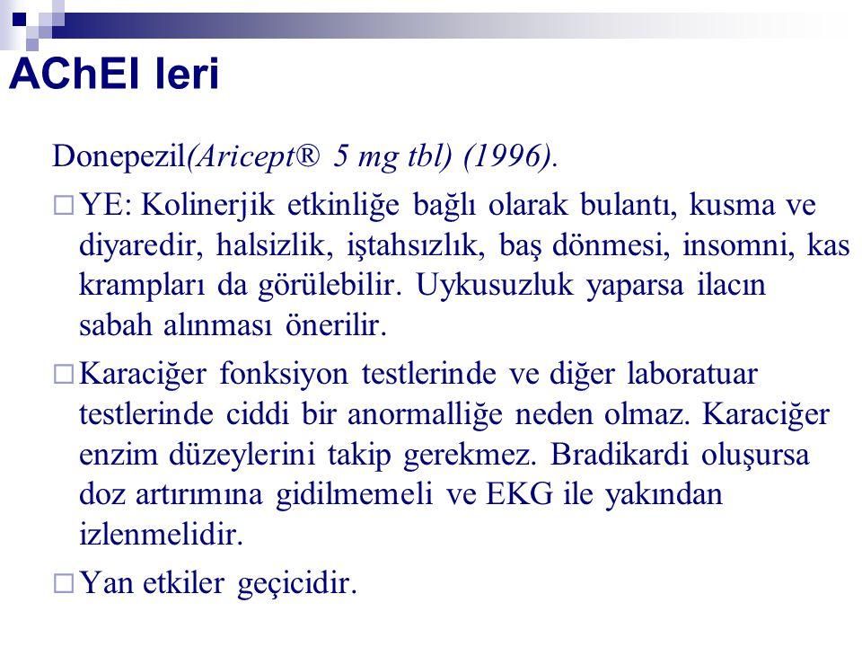 AChEI leri Donepezil(Aricept® 5 mg tbl) (1996).  YE: Kolinerjik etkinliğe bağlı olarak bulantı, kusma ve diyaredir, halsizlik, iştahsızlık, baş dönme