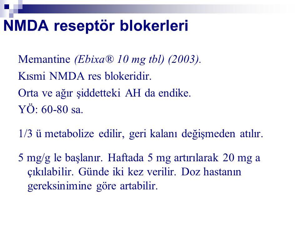 NMDA reseptör blokerleri Memantine (Ebixa® 10 mg tbl) (2003). Kısmi NMDA res blokeridir. Orta ve ağır şiddetteki AH da endike. YÖ: 60-80 sa. 1/3 ü met