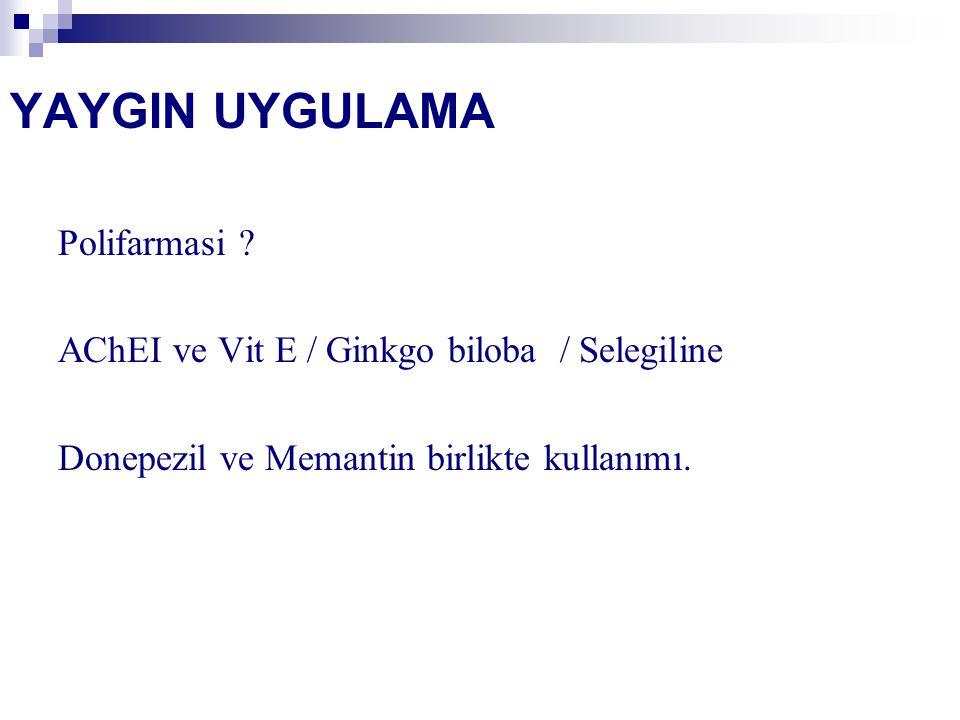 YAYGIN UYGULAMA Polifarmasi ? AChEI ve Vit E / Ginkgo biloba / Selegiline Donepezil ve Memantin birlikte kullanımı.