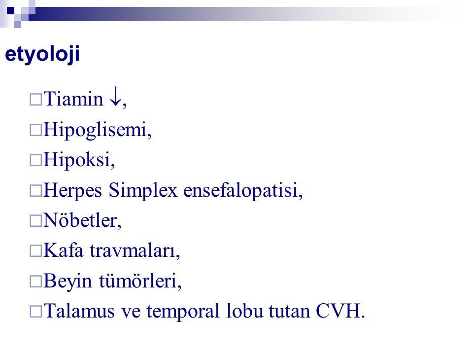 etyoloji  Tiamin ,  Hipoglisemi,  Hipoksi,  Herpes Simplex ensefalopatisi,  Nöbetler,  Kafa travmaları,  Beyin tümörleri,  Talamus ve temporal lobu tutan CVH.