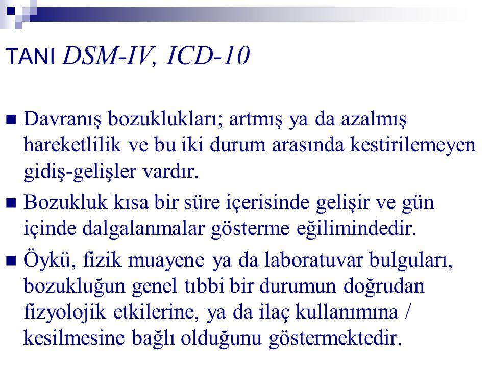 TANI DSM-IV, ICD-10 Davranış bozuklukları; artmış ya da azalmış hareketlilik ve bu iki durum arasında kestirilemeyen gidiş-gelişler vardır. Bozukluk k