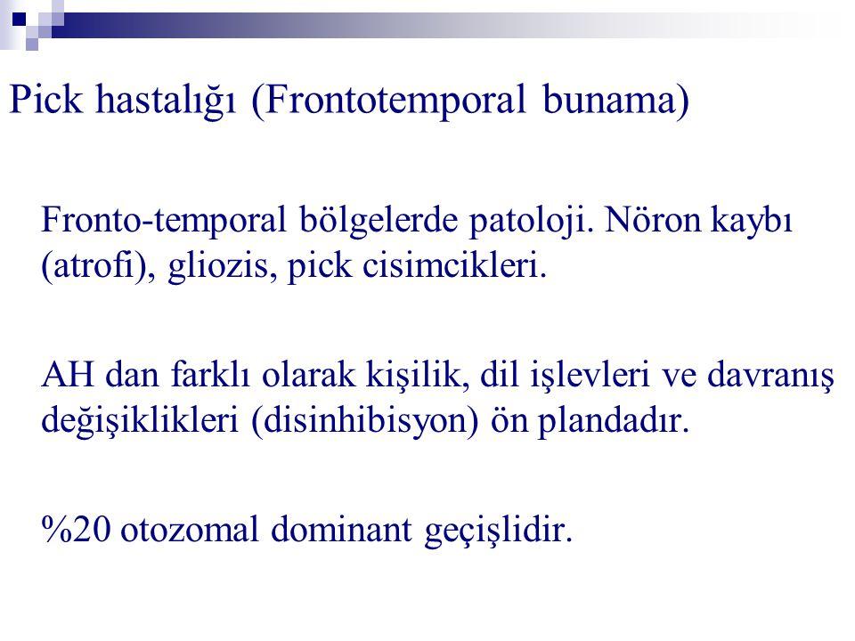 Pick hastalığı (Frontotemporal bunama) Fronto-temporal bölgelerde patoloji. Nöron kaybı (atrofi), gliozis, pick cisimcikleri. AH dan farklı olarak kiş