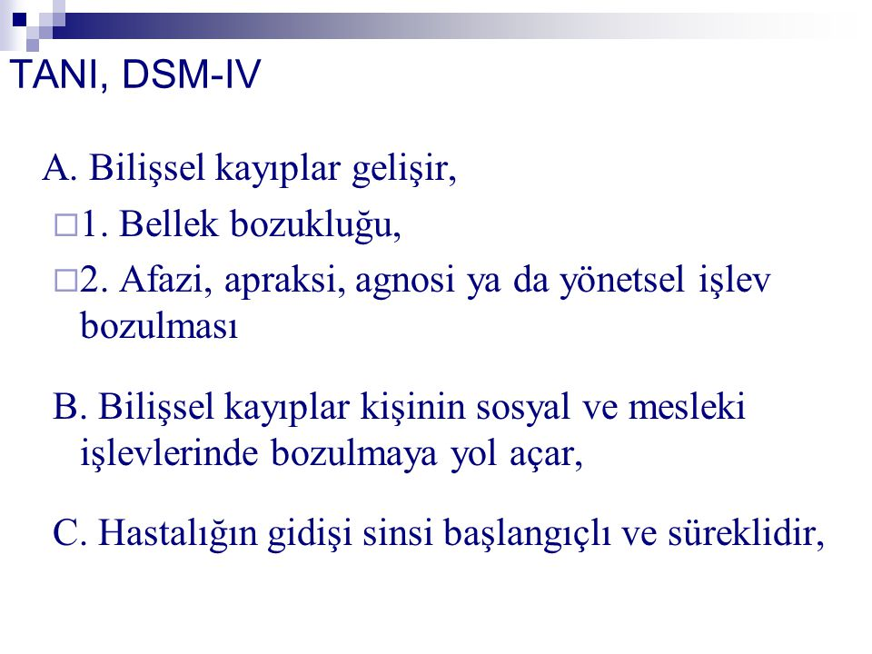TANI, DSM-IV A. Bilişsel kayıplar gelişir,  1. Bellek bozukluğu,  2. Afazi, apraksi, agnosi ya da yönetsel işlev bozulması B. Bilişsel kayıplar kişi