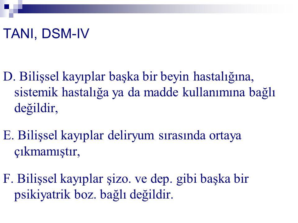 TANI, DSM-IV D. Bilişsel kayıplar başka bir beyin hastalığına, sistemik hastalığa ya da madde kullanımına bağlı değildir, E. Bilişsel kayıplar deliryu
