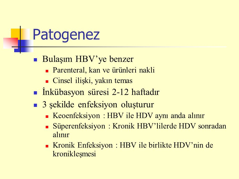 Patogenez Bulaşım HBV'ye benzer Parenteral, kan ve ürünleri nakli Cinsel ilişki, yakın temas İnkübasyon süresi 2-12 haftadır 3 şekilde enfeksiyon oluşturur Keoenfeksiyon : HBV ile HDV aynı anda alınır Süperenfeksiyon : Kronik HBV'lilerde HDV sonradan alınır Kronik Enfeksiyon : HBV ile birlikte HDV'nin de kronikleşmesi