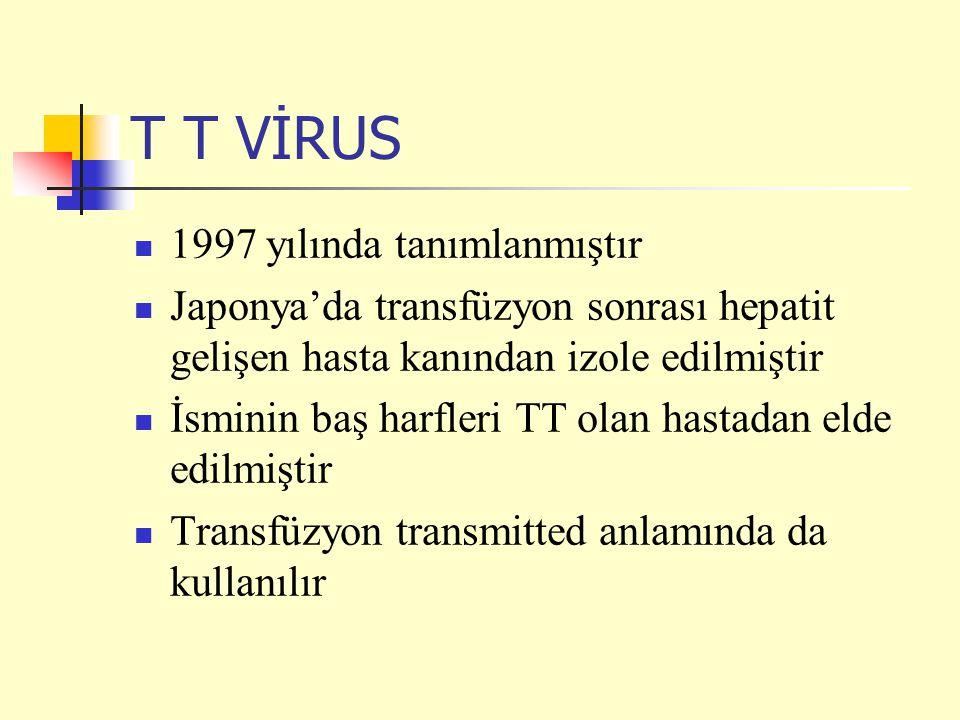 T T VİRUS 1997 yılında tanımlanmıştır Japonya'da transfüzyon sonrası hepatit gelişen hasta kanından izole edilmiştir İsminin baş harfleri TT olan hastadan elde edilmiştir Transfüzyon transmitted anlamında da kullanılır