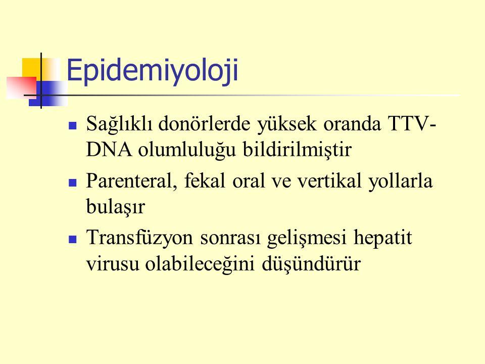 Epidemiyoloji Sağlıklı donörlerde yüksek oranda TTV- DNA olumluluğu bildirilmiştir Parenteral, fekal oral ve vertikal yollarla bulaşır Transfüzyon sonrası gelişmesi hepatit virusu olabileceğini düşündürür