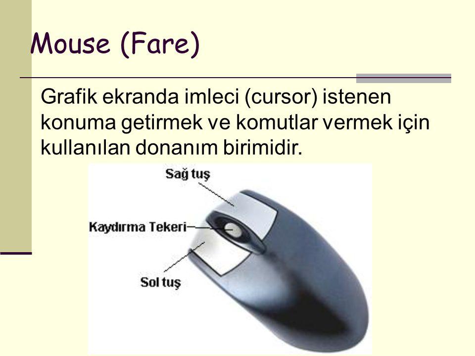 Mouse (Fare) Grafik ekranda imleci (cursor) istenen konuma getirmek ve komutlar vermek için kullanılan donanım birimidir.